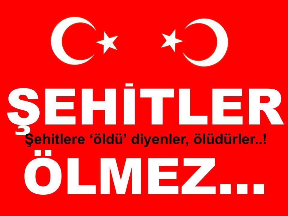 TK ŞEHİTLER ÖLMEZ… Şehitlere 'öldü' diyenler, ölüdürler..!