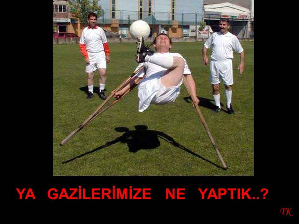 TK YA GAZİLERİMİZE NE YAPTIK..