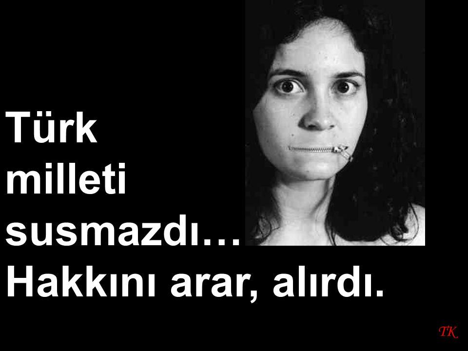 TK Türk milleti susmazdı… Hakkını arar, alırdı.