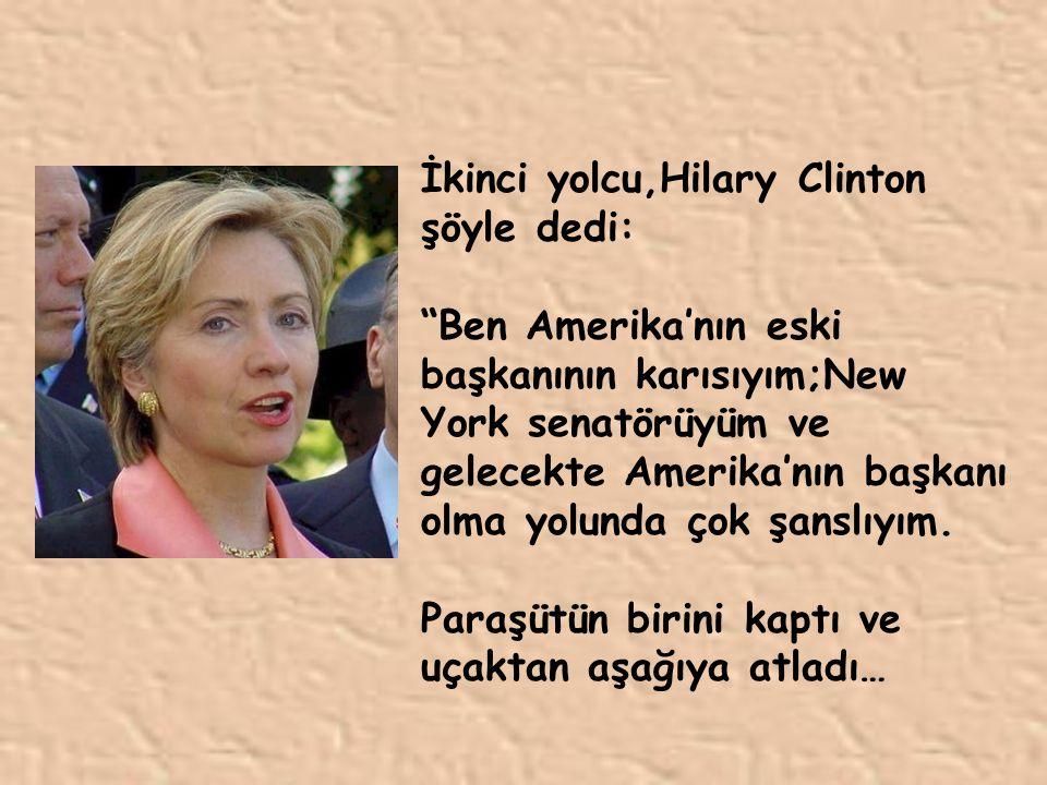 İkinci yolcu,Hilary Clinton şöyle dedi: Ben Amerika'nın eski başkanının karısıyım;New York senatörüyüm ve gelecekte Amerika'nın başkanı olma yolunda çok şanslıyım.