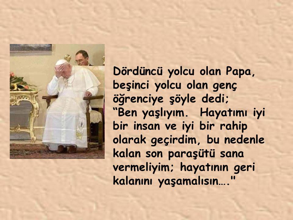 Dördüncü yolcu olan Papa, beşinci yolcu olan genç öğrenciye şöyle dedi; Ben yaşlıyım.