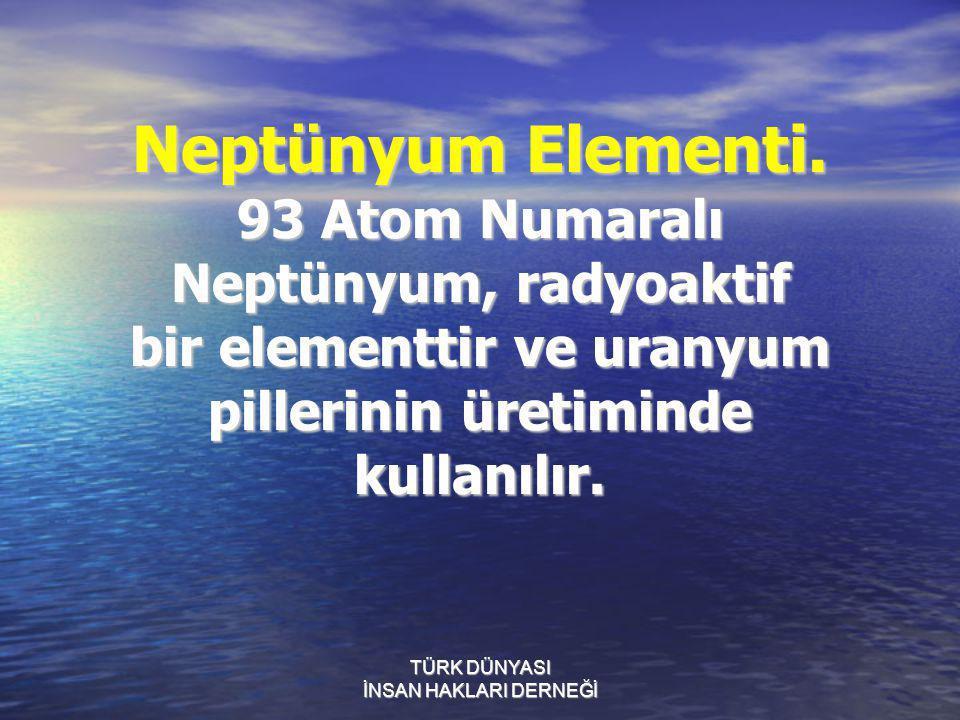 TÜRK DÜNYASI İNSAN HAKLARI DERNEĞİ Neptünyum Elementi. 93 Atom Numaralı Neptünyum, radyoaktif bir elementtir ve uranyum pillerinin üretiminde kullanıl
