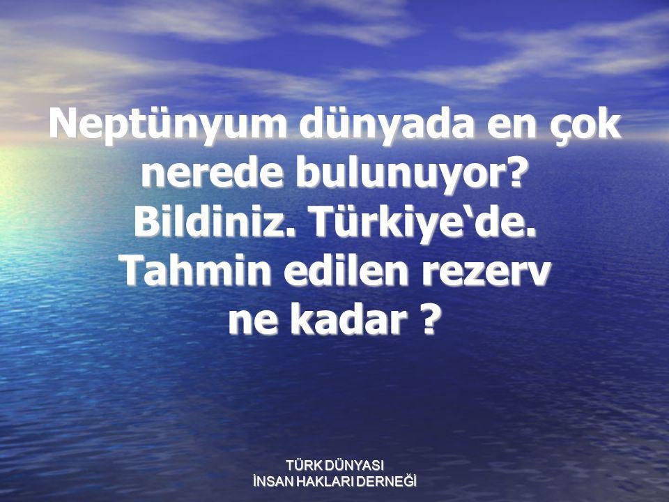 TÜRK DÜNYASI İNSAN HAKLARI DERNEĞİ Peki bilin bakalim bu Neptünyum dünyada en çok nerede bulunuyor? Bildiniz. Türkiye'de. Tahmin edilen rezerv ne kada
