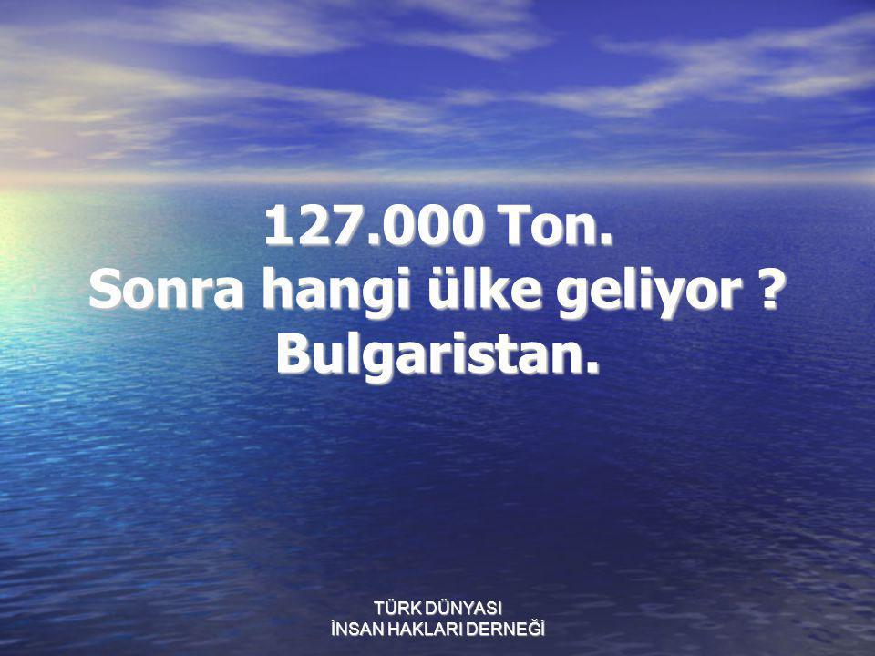 TÜRK DÜNYASI İNSAN HAKLARI DERNEĞİ 127.000 Ton. Sonra hangi ülke geliyor ? Bulgaristan.