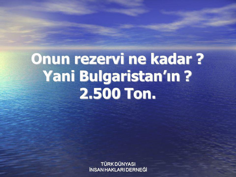 Onun rezervi ne kadar ? Yani Bulgaristan'ın ? 2.500 Ton.