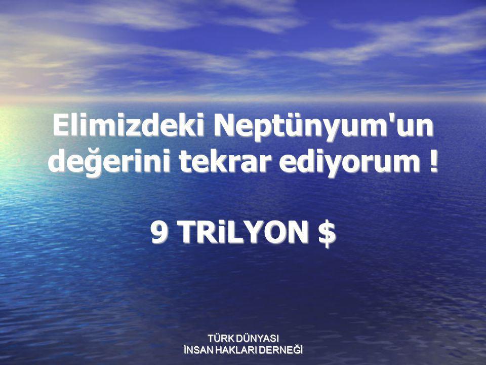 Elimizdeki Neptünyum'un değerini tekrar ediyorum ! 9 TRiLYON $