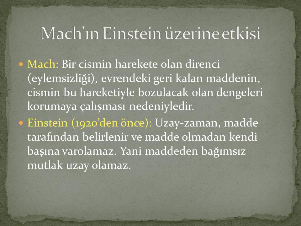 Mach: Bir cismin harekete olan direnci (eylemsizliği), evrendeki geri kalan maddenin, cismin bu hareketiyle bozulacak olan dengeleri korumaya çalışması nedeniyledir.