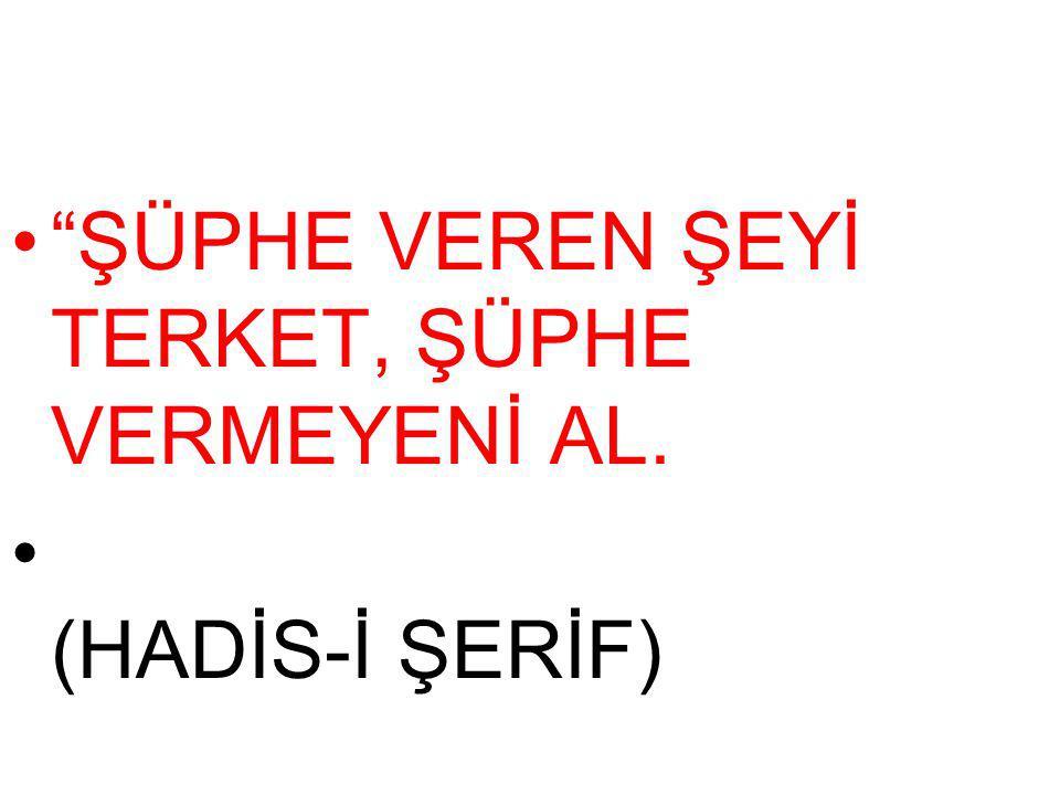 ŞÜPHE VEREN ŞEYİ TERKET, ŞÜPHE VERMEYENİ AL. (HADİS-İ ŞERİF)