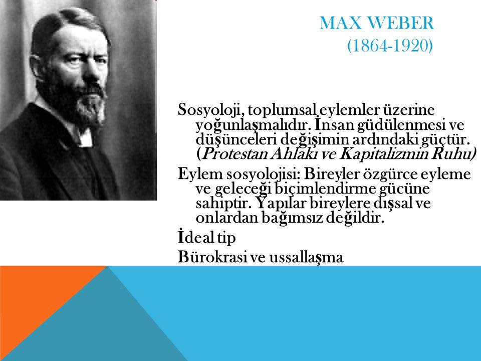 MAX WEBER (1864-1920) Sosyoloji, toplumsal eylemler üzerine yo ğ unla ş malıdır. İ nsan güdülenmesi ve dü ş ünceleri de ğ i ş imin ardındaki güçtür. (