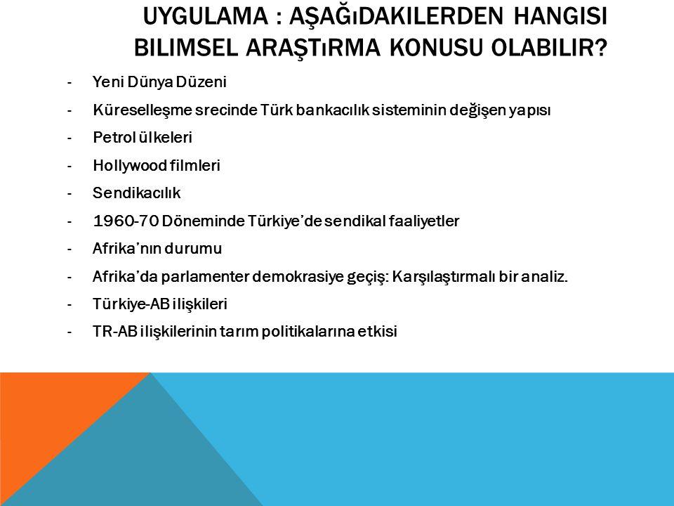 UYGULAMA : AŞAĞıDAKILERDEN HANGISI BILIMSEL ARAŞTıRMA KONUSU OLABILIR? -Yeni Dünya Düzeni -Küreselleşme srecinde Türk bankacılık sisteminin değişen ya