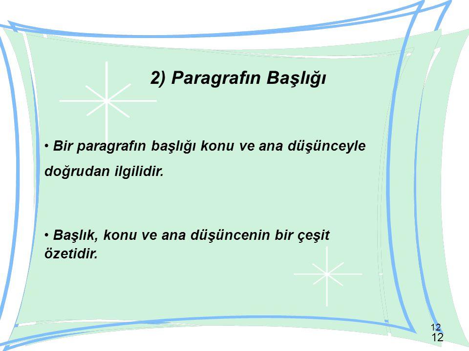 12 2) Paragrafın Başlığı Bir paragrafın başlığı konu ve ana düşünceyle doğrudan ilgilidir. Başlık, konu ve ana düşüncenin bir çeşit özetidir.