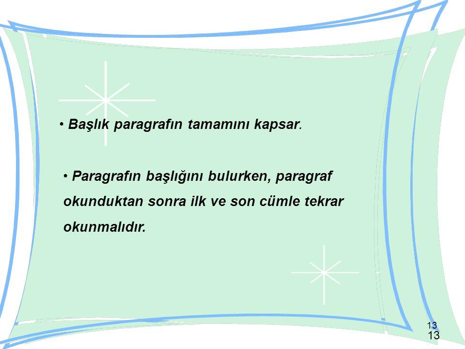 13 Paragrafın başlığını bulurken, paragraf okunduktan sonra ilk ve son cümle tekrar okunmalıdır. Başlık paragrafın tamamını kapsar.
