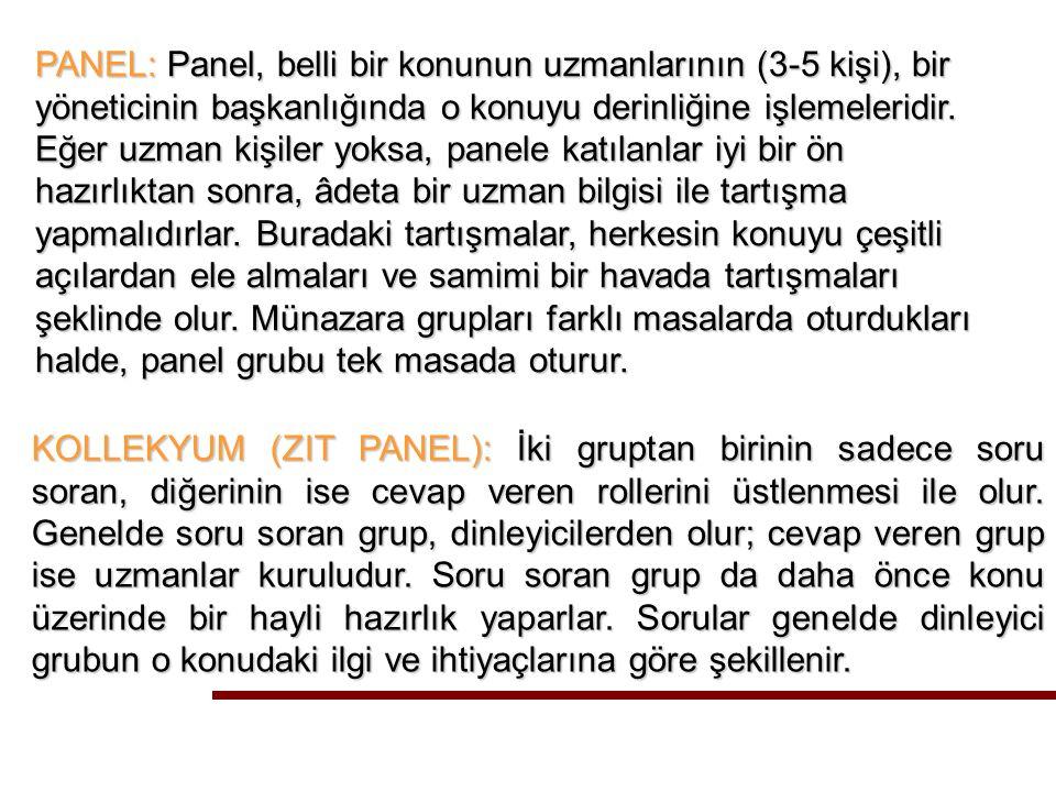 PANEL: Panel, belli bir konunun uzmanlarının (3-5 kişi), bir yöneticinin başkanlığında o konuyu derinliğine işlemeleridir.