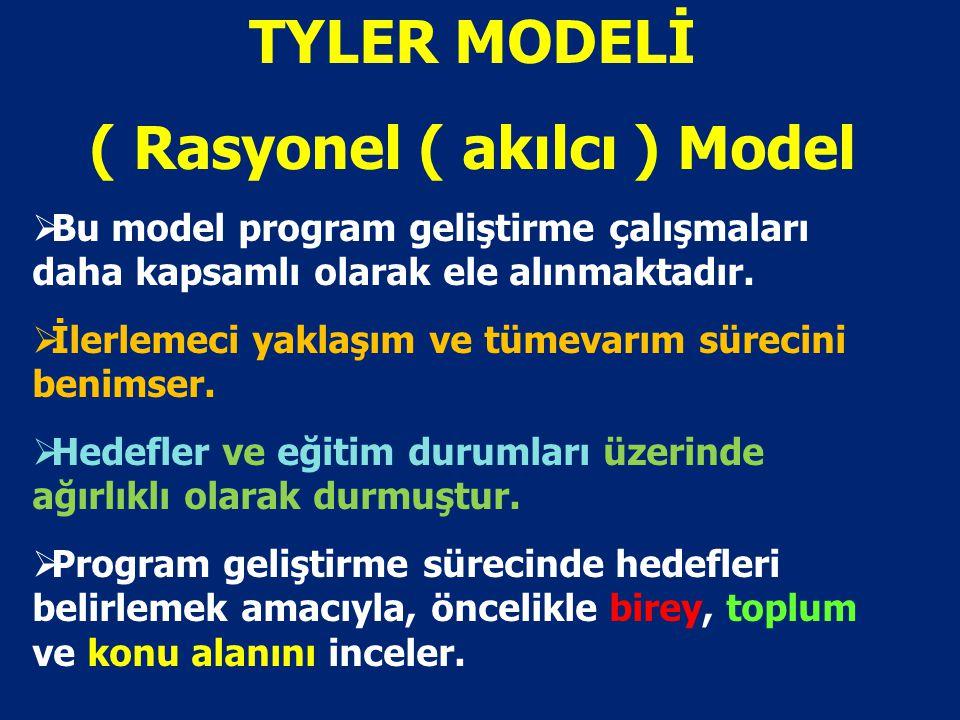 TYLER MODELİ ( Rasyonel ( akılcı ) Model  Bu model program geliştirme çalışmaları daha kapsamlı olarak ele alınmaktadır.  İlerlemeci yaklaşım ve tüm