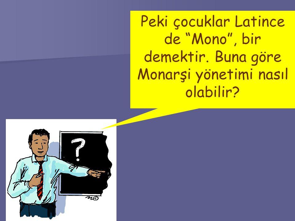 Peki çocuklar Latince de Mono , bir demektir. Buna göre Monarşi yönetimi nasıl olabilir?