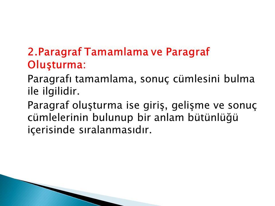 2.Paragraf Tamamlama ve Paragraf Oluşturma: Paragrafı tamamlama, sonuç cümlesini bulma ile ilgilidir. Paragraf oluşturma ise giriş, gelişme ve sonuç c