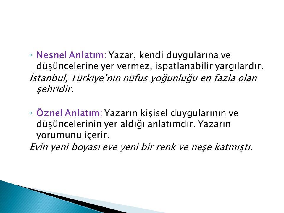 ◦ Nesnel Anlatım: Yazar, kendi duygularına ve düşüncelerine yer vermez, ispatlanabilir yargılardır. İstanbul, Türkiye'nin nüfus yoğunluğu en fazla ola