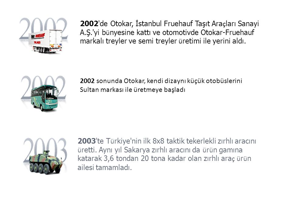 2002 de Otokar, İstanbul Fruehauf Taşıt Ara ç ları Sanayi A.Ş. yi b ü nyesine kattı ve otomotivde Otokar-Fruehauf markalı treyler ve semi treyler ü retimi ile yerini aldı.