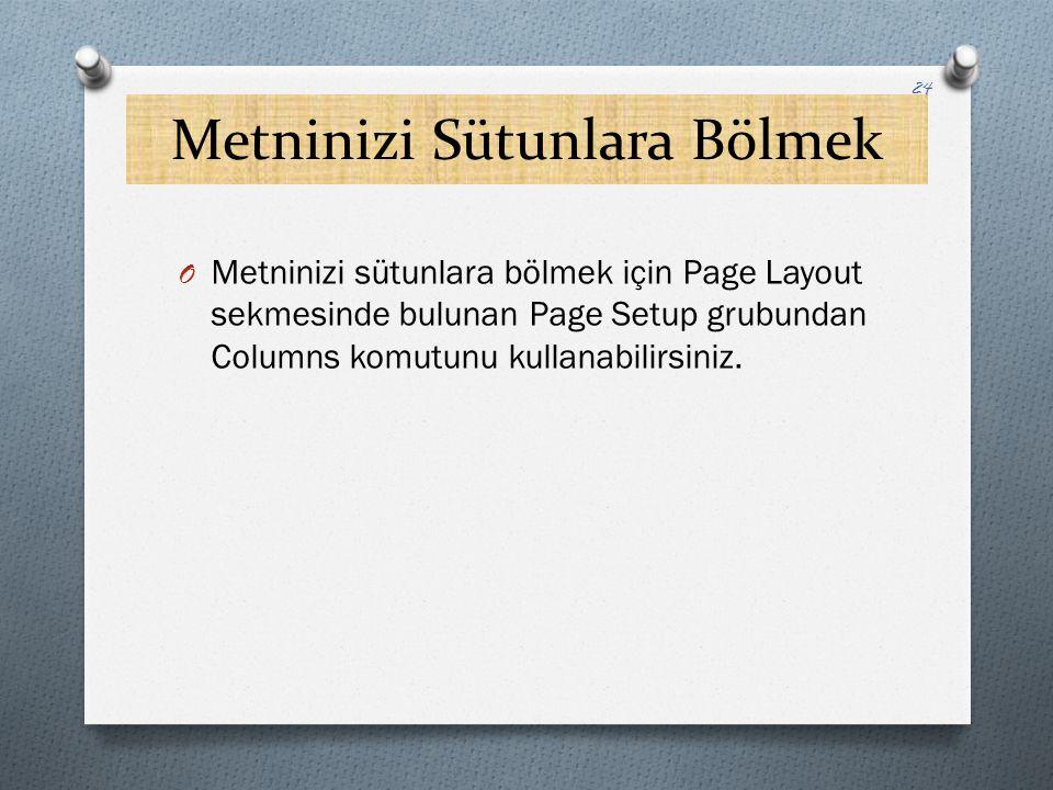 Metninizi Sütunlara Bölmek 24 O Metninizi sütunlara bölmek için Page Layout sekmesinde bulunan Page Setup grubundan Columns komutunu kullanabilirsiniz