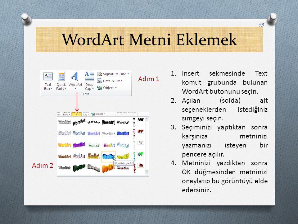 WordArt Metni Eklemek 45 Adım 1 Adım 2 1.İnsert sekmesinde Text komut grubunda bulunan WordArt butonunu seçin. 2.Açılan (solda) alt seçeneklerden iste