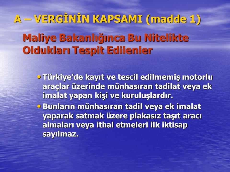 A – VERGİNİN KAPSAMI (madde 1) Maliye Bakanlığınca Bu Nitelikte Oldukları Tespit Edilenler Türkiye'de kayıt ve tescil edilmemiş motorlu araçlar üzerin
