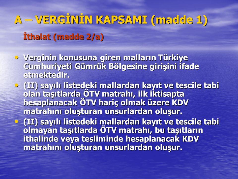 A – VERGİNİN KAPSAMI (madde 1) İthalat (madde 2/a) Verginin konusuna giren malların Türkiye Cumhuriyeti Gümrük Bölgesine girişini ifade etmektedir. Ve
