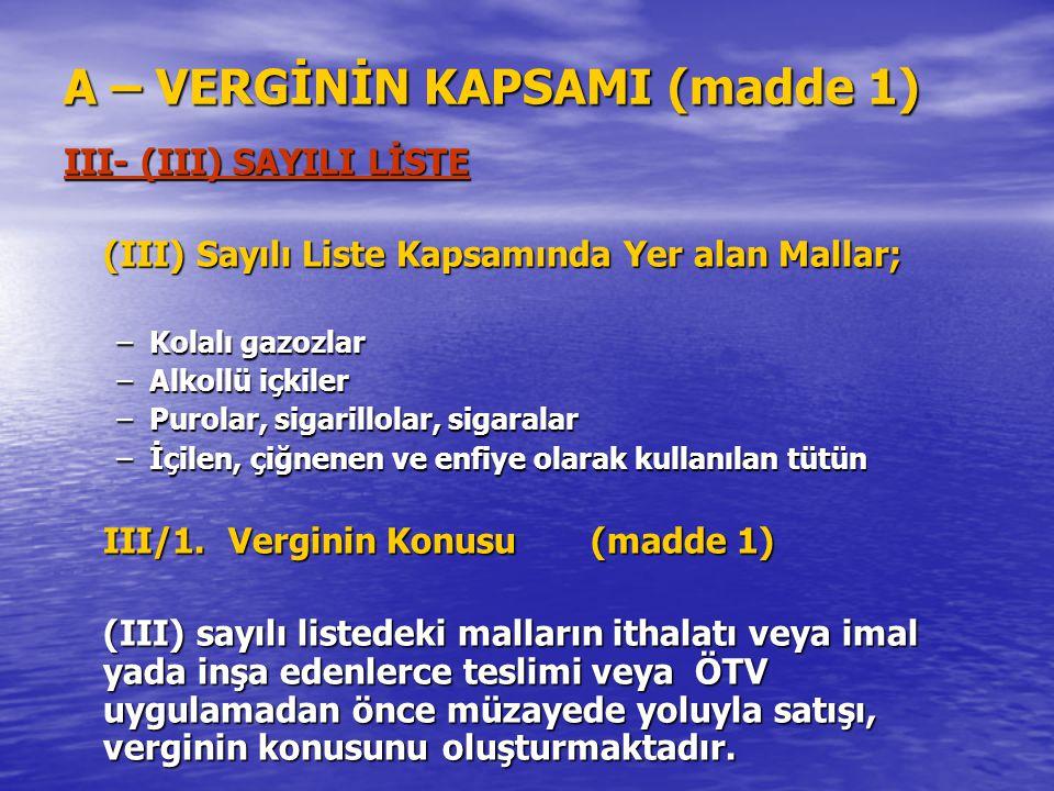 A – VERGİNİN KAPSAMI (madde 1) III- (III) SAYILI LİSTE (III) Sayılı Liste Kapsamında Yer alan Mallar; –Kolalı gazozlar –Alkollü içkiler –Purolar, siga