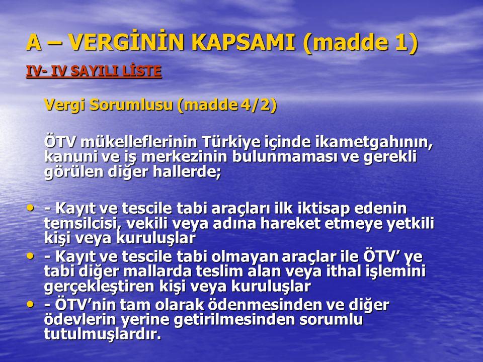 A – VERGİNİN KAPSAMI (madde 1) IV- IV SAYILI LİSTE Vergi Sorumlusu (madde 4/2) ÖTV mükelleflerinin Türkiye içinde ikametgahının, kanuni ve iş merkezin