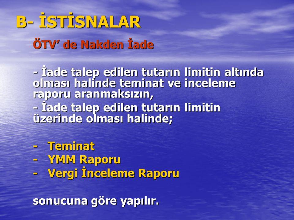 B- İSTİSNALAR ÖTV' de Nakden İade - İade talep edilen tutarın limitin altında olması halinde teminat ve inceleme raporu aranmaksızın, - İade talep edi