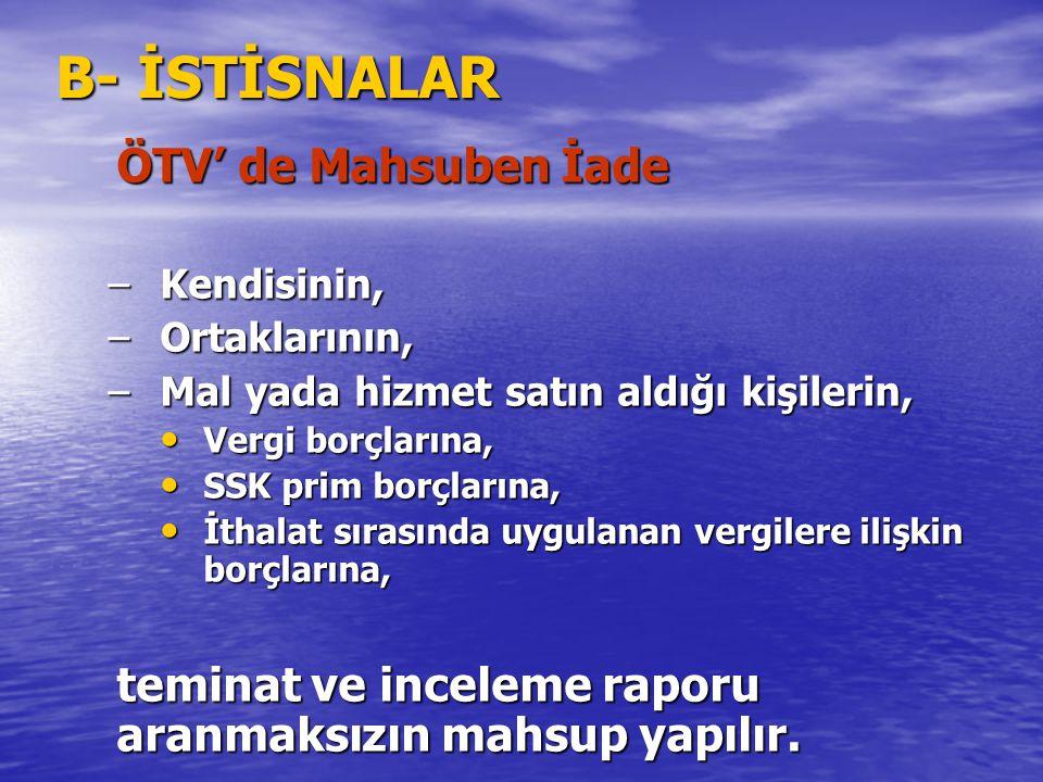 B- İSTİSNALAR ÖTV' de Mahsuben İade –Kendisinin, –Ortaklarının, –Mal yada hizmet satın aldığı kişilerin, Vergi borçlarına, Vergi borçlarına, SSK prim