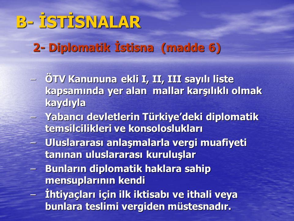 B- İSTİSNALAR 2- Diplomatik İstisna (madde 6) –ÖTV Kanununa ekli I, II, III sayılı liste kapsamında yer alan mallar karşılıklı olmak kaydıyla –Yabancı