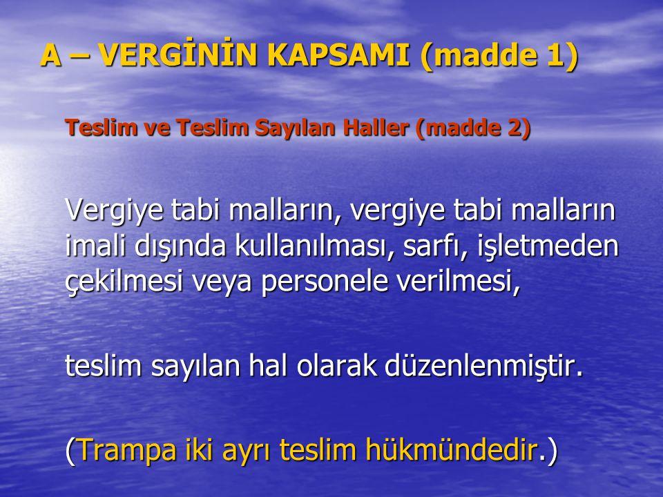 A – VERGİNİN KAPSAMI (madde 1) Teslim ve Teslim Sayılan Haller (madde 2) Vergiye tabi malların, vergiye tabi malların imali dışında kullanılması, sarf