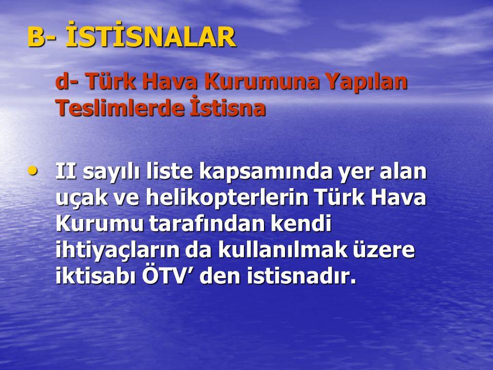 B- İSTİSNALAR d- Türk Hava Kurumuna Yapılan Teslimlerde İstisna II sayılı liste kapsamında yer alan uçak ve helikopterlerin Türk Hava Kurumu tarafında