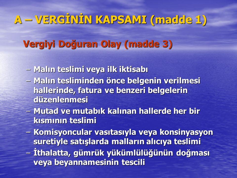 A – VERGİNİN KAPSAMI (madde 1) Vergiyi Doğuran Olay (madde 3) –Malın teslimi veya ilk iktisabı –Malın tesliminden önce belgenin verilmesi hallerinde,