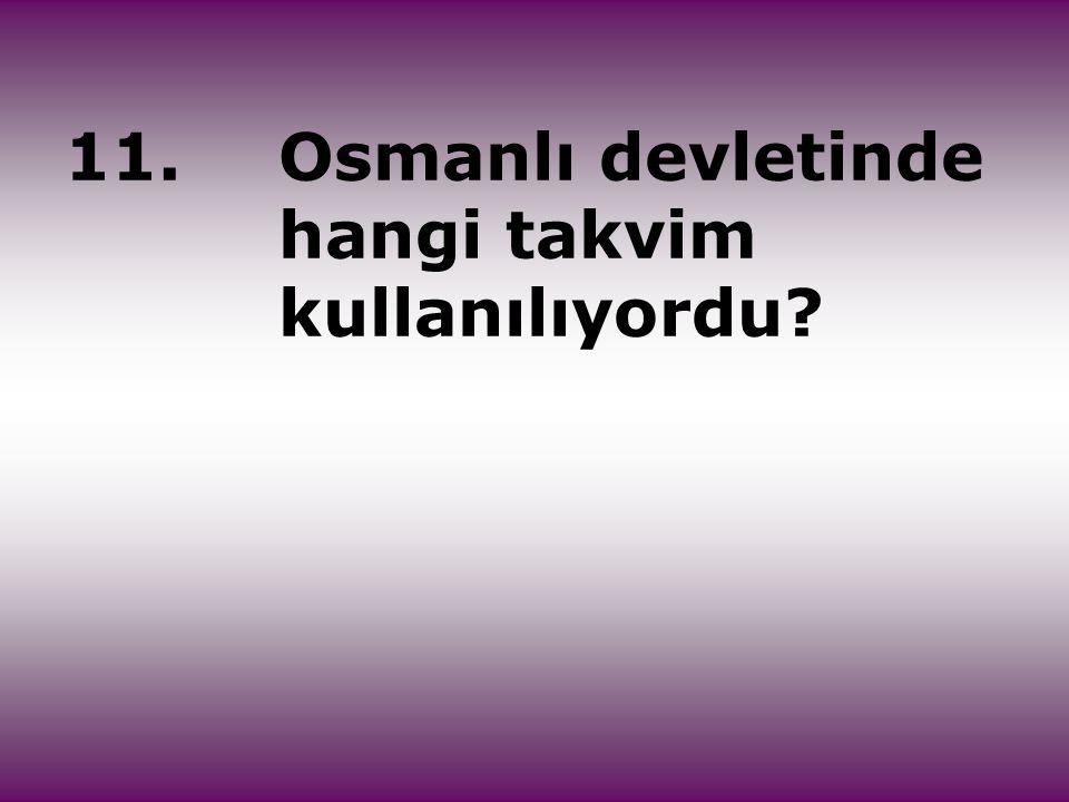 11.Osmanlı devletinde hangi takvim kullanılıyordu?