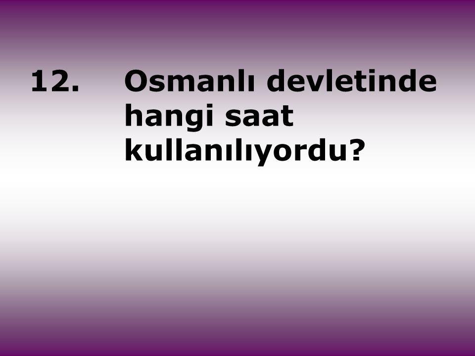 12.Osmanlı devletinde hangi saat kullanılıyordu?