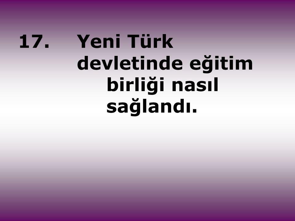 17.Yeni Türk devletinde eğitim birliği nasıl sağlandı.