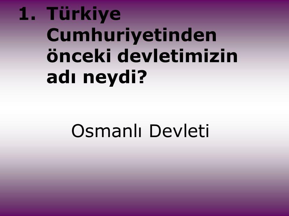1.Türkiye Cumhuriyetinden önceki devletimizin adı neydi? Osmanlı D evleti