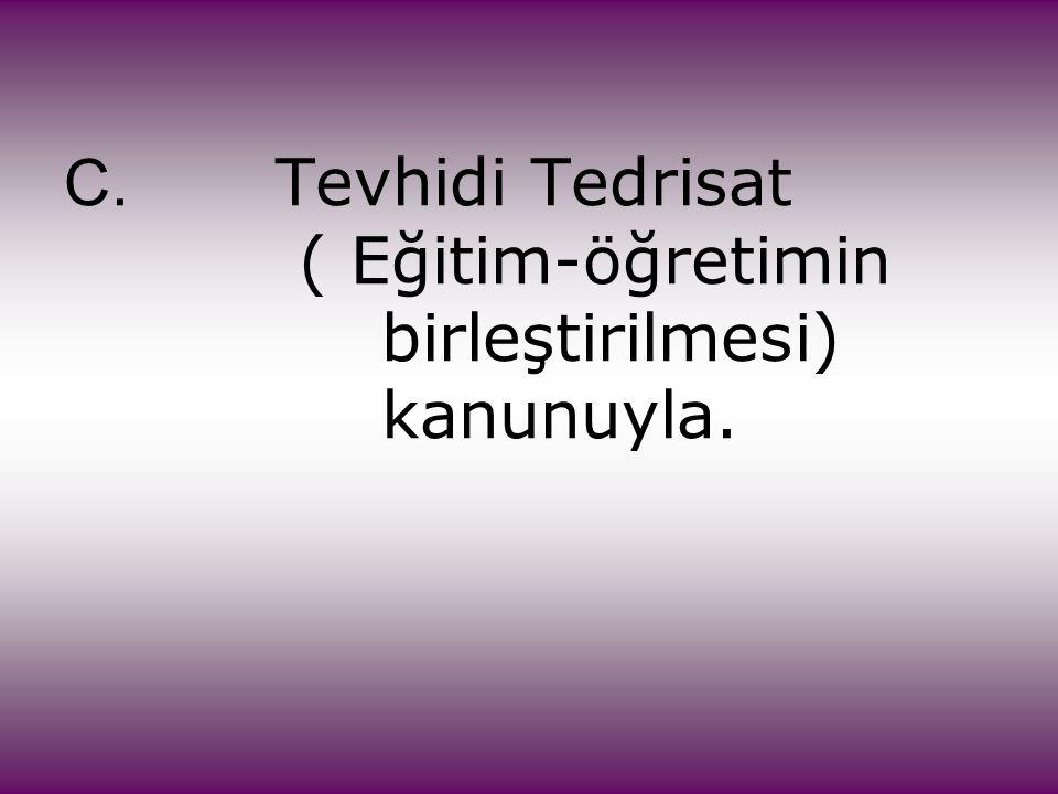 C. Tevhidi Tedrisat ( Eğitim-öğretimin birleştirilmesi) kanunuyla.