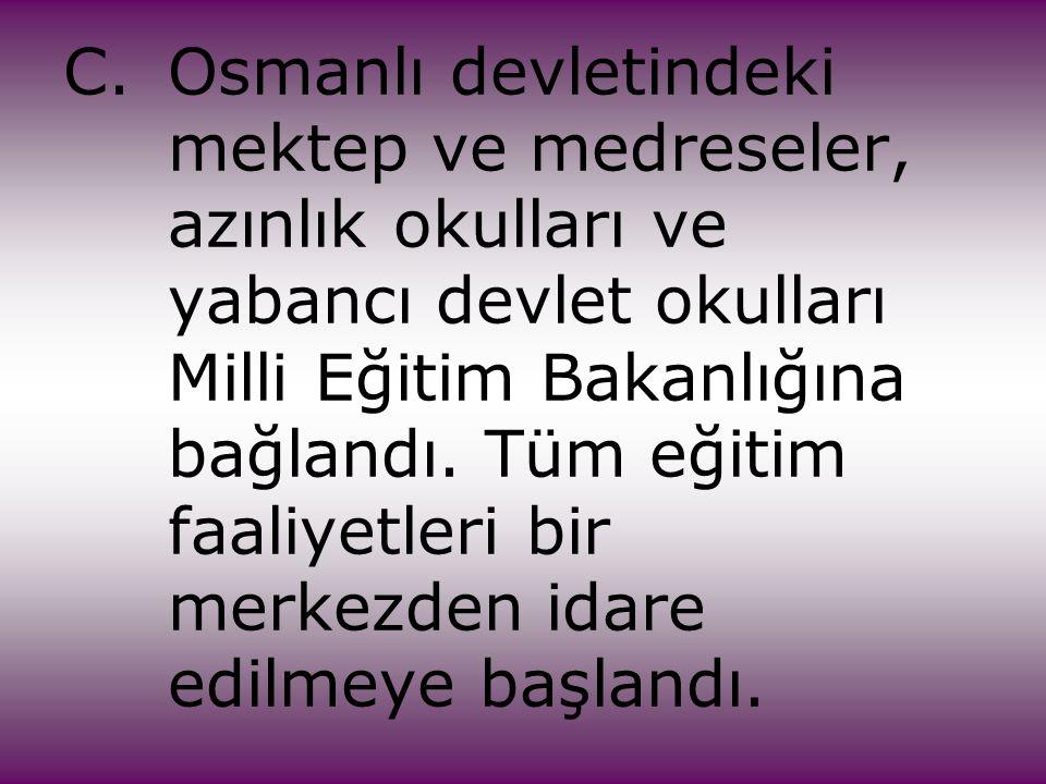 C.Osmanlı devletindeki mektep ve medreseler, azınlık okulları ve yabancı devlet okulları Milli Eğitim Bakanlığına bağlandı. Tüm eğitim faaliyetleri bi