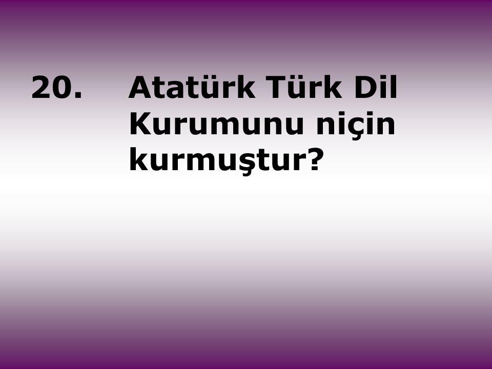20.Atatürk Türk Dil Kurumunu niçin kurmuştur?
