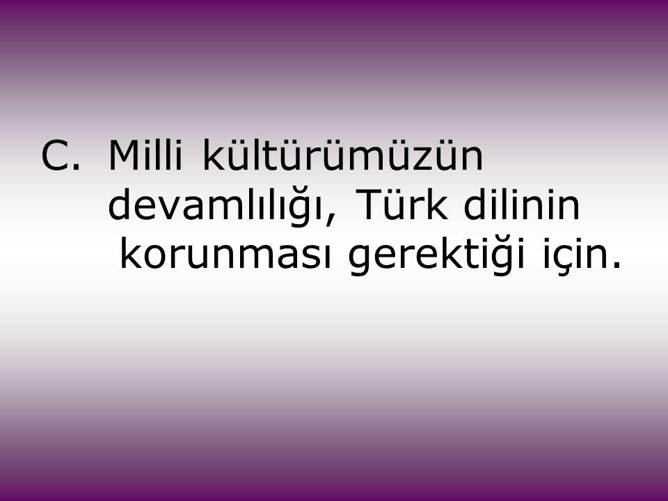 C.Milli kültürümüzün devamlılığı, Türk dilinin korunması gerektiği için.