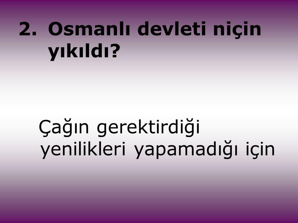 2.Osmanlı devleti niçin yıkıldı? Çağın gerektirdiği yenilikleri yapamadığı için