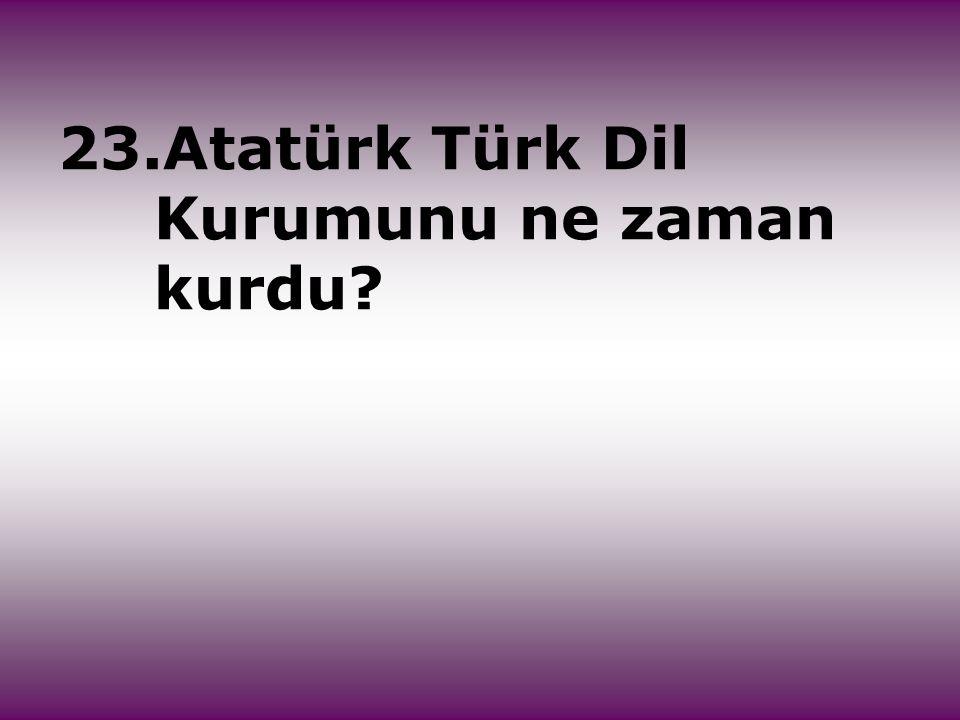 23.Atatürk Türk Dil Kurumunu ne zaman kurdu?