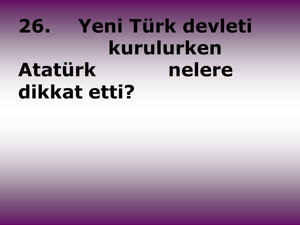 26.Yeni Türk devleti kurulurken Atatürk nelere dikkat etti?