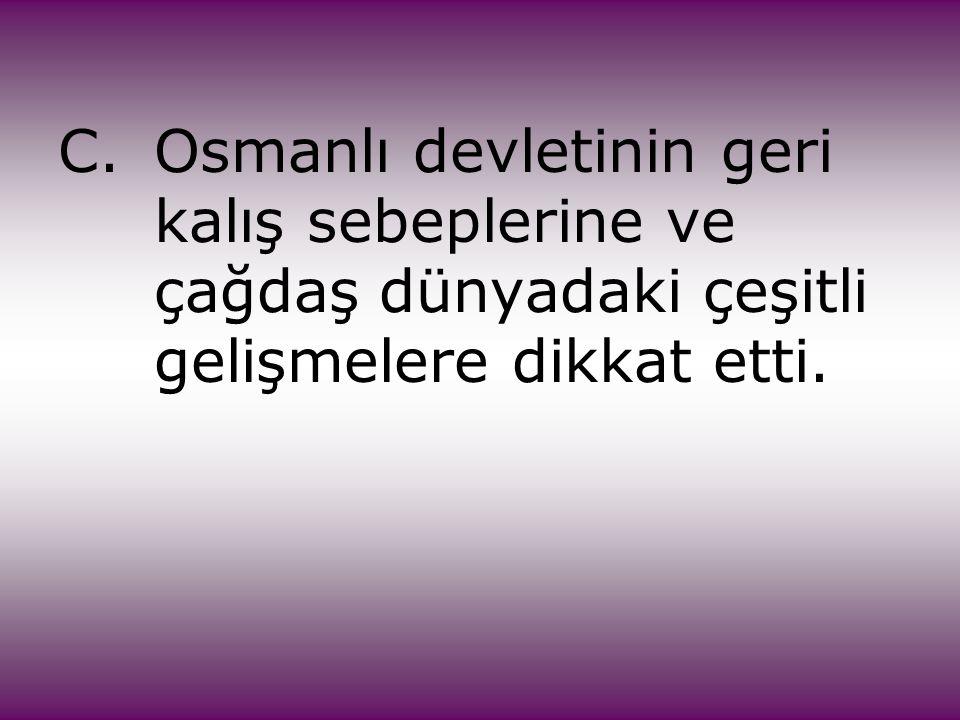 C.Osmanlı devletinin geri kalış sebeplerine ve çağdaş dünyadaki çeşitli gelişmelere dikkat etti.