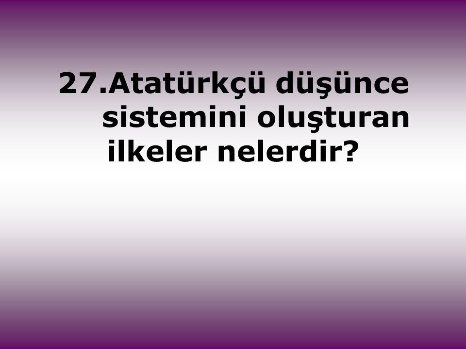 27.Atatürkçü düşünce sistemini oluşturan ilkeler nelerdir?