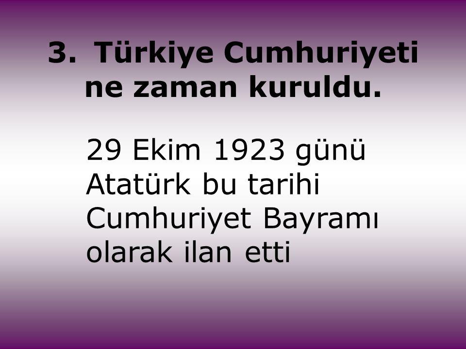 3.Türkiye Cumhuriyeti ne zaman kuruldu. 29 Ekim 1923 günü Atatürk bu tarihi Cumhuriyet Bayramı olarak ilan etti