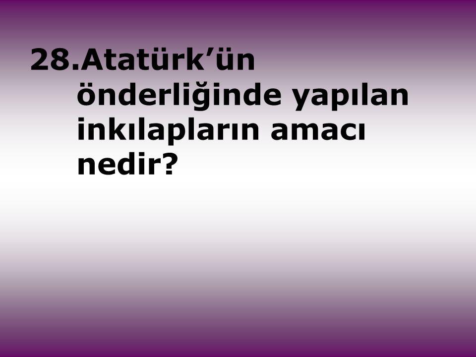 28.Atatürk'ün önderliğinde yapılan inkılapların amacı nedir?