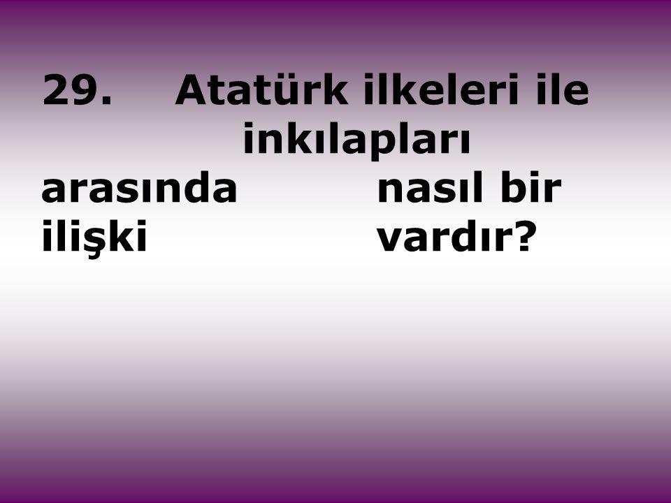29.Atatürk ilkeleri ile inkılapları arasında nasıl bir ilişki vardır?